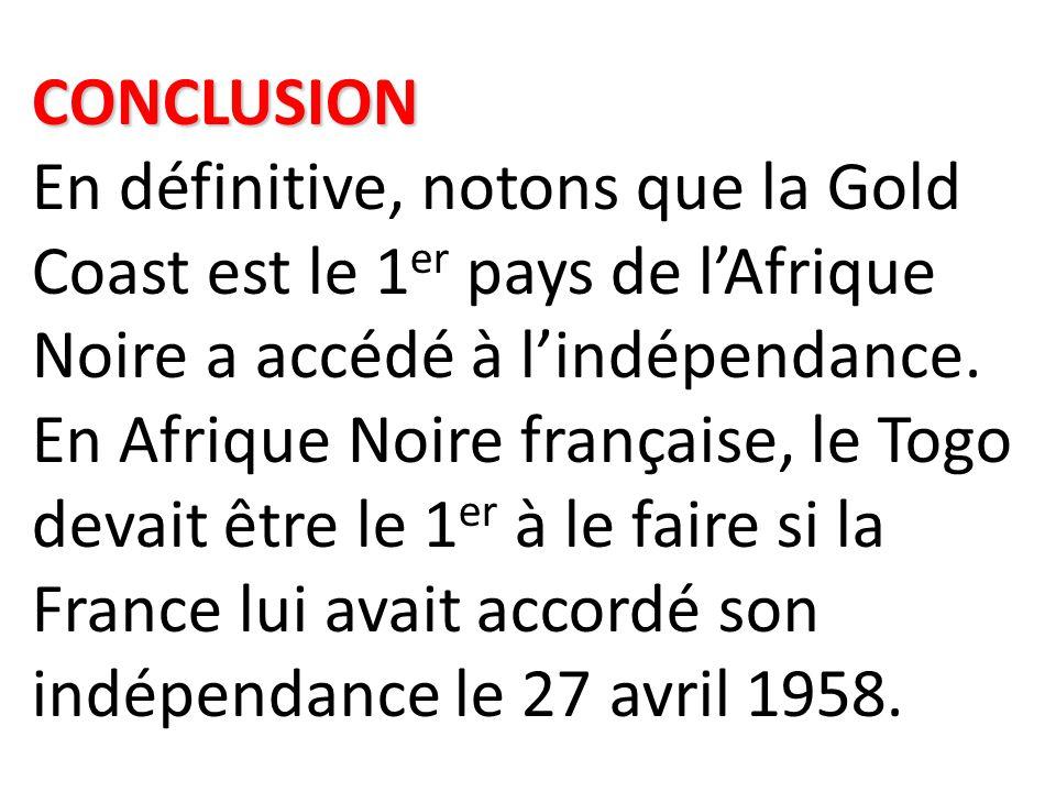 CONCLUSION CONCLUSION En définitive, notons que la Gold Coast est le 1 er pays de l'Afrique Noire a accédé à l'indépendance. En Afrique Noire français