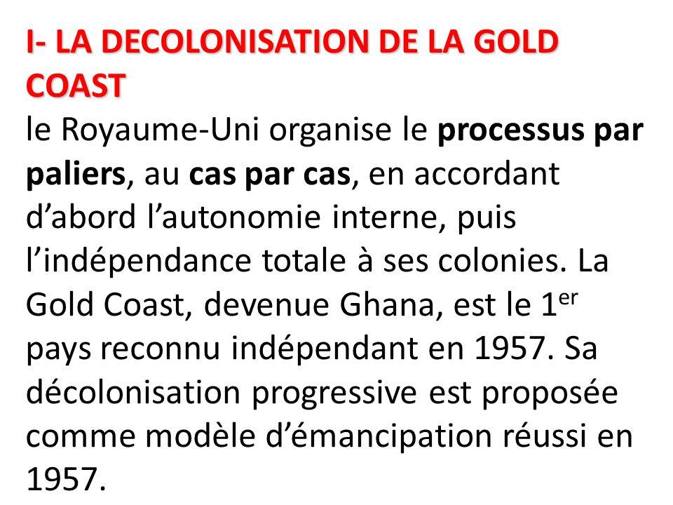 I- LA DECOLONISATION DE LA GOLD COAST I- LA DECOLONISATION DE LA GOLD COAST le Royaume-Uni organise le processus par paliers, au cas par cas, en accor