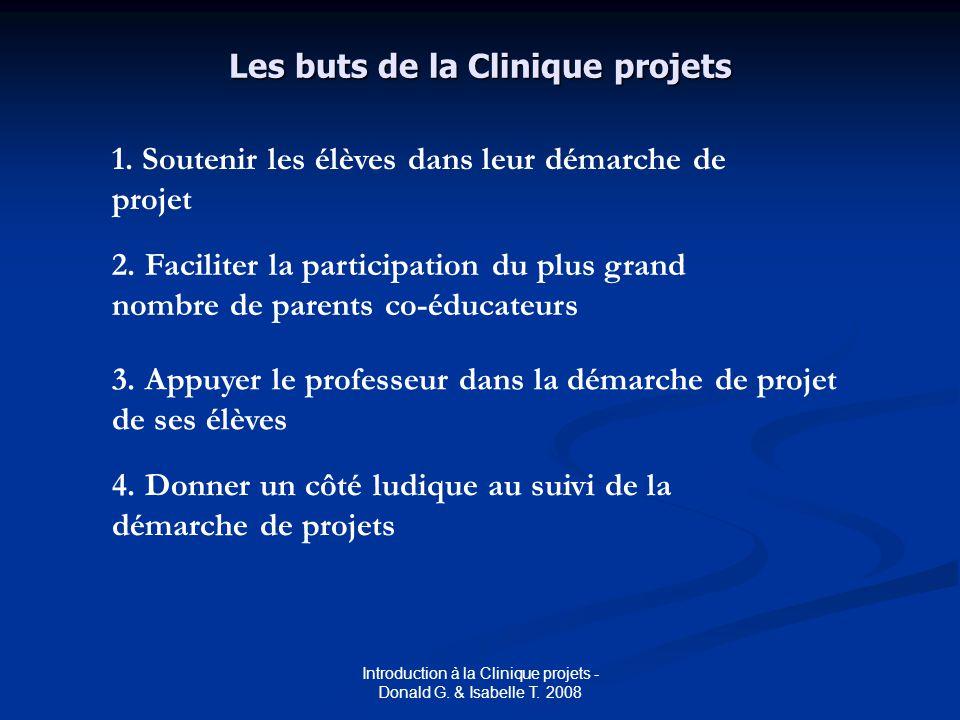 Introduction à la Clinique projets - Donald G. & Isabelle T. 2008 Les buts de la Clinique projets 1. Soutenir les élèves dans leur démarche de projet