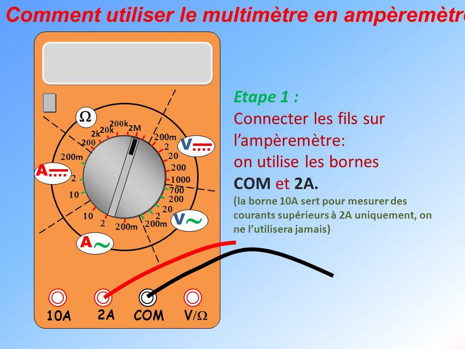  V  2A 10A COM      m    m 2k 20k20k 2 00 k 2 00 2M  m       m V V  A  A Etape 2 : Changer la position du bouton central pour le mettre dans la zone A On utilise au départ le plus grand calibre, ici 2A.