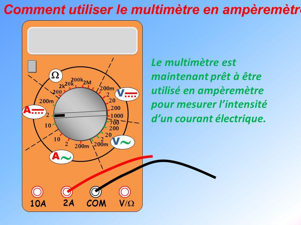  V  2A 10A COM      m    m 2k 20k20k 2 00 k 2 00 2M  m       m V V  A  A L'ampèremètre se branche en série dans la partie du circuit où l'on souhaite mesurer l'intensité du courant.
