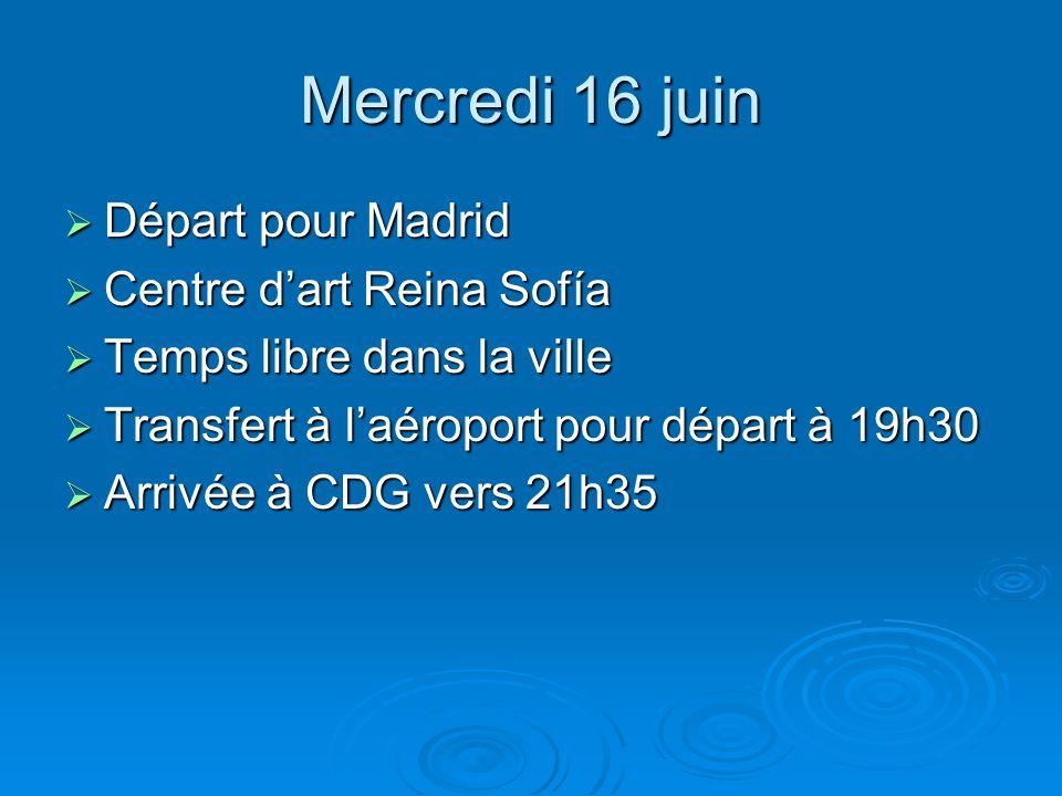 Mercredi 16 juin  Départ pour Madrid  Centre d'art Reina Sofía  Temps libre dans la ville  Transfert à l'aéroport pour départ à 19h30  Arrivée à CDG vers 21h35