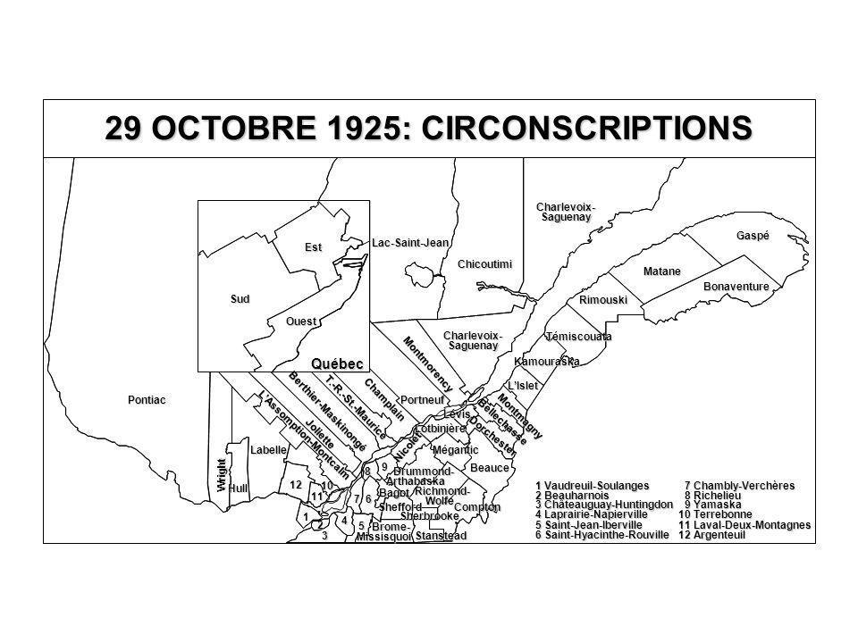 Chicoutimi Lac-Saint-Jean Charlevoix- Saguenay Charlevoix- Saguenay 10 Terrebonne 11 Laval-Deux-Montagnes 12 Argenteuil 9 Yamaska 9 Yamaska 8 Richelieu 8 Richelieu 7 Chambly-Verchères 7 Chambly-Verchères 6 Saint-Hyacinthe-Rouville 6 Saint-Hyacinthe-Rouville 4 Laprairie-Napierville 4 Laprairie-Napierville 5 Saint-Jean-Iberville 5 Saint-Jean-Iberville 3 Châteauguay-Huntingdon 3 Châteauguay-Huntingdon 2 Beauharnois 2 Beauharnois 1 Vaudreuil-Soulanges 1 Vaudreuil-Soulanges 29 OCTOBRE 1925: CIRCONSCRIPTIONS Québec Gaspé Témiscouata Kamouraska L'Islet Dorchester Bellechasse Montmagny Lévis Rimouski Matane Bonaventure Est Sud Ouest Pontiac Wright Hull L'Assomption-Montcalm Joliette Berthier-Maskinongé T.-R.-St.-Maurice Portneuf Labelle 10 11 12 Montmorency Champlain Lotbinière Mégantic Beauce 1 2 3 4 5 6 7 8 9 Nicolet Compton Richmond- Wolfe Drummond- Arthabaska Bagot Shefford Sherbrooke Stanstead Brome- Missisquoi