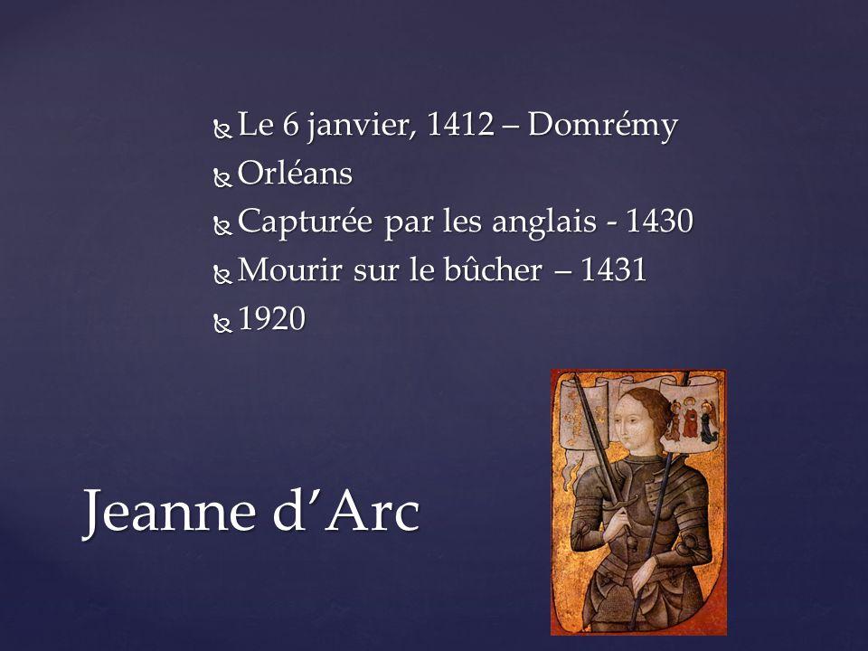  Le 6 janvier, 1412 – Domrémy  Orléans  Capturée par les anglais - 1430  Mourir sur le bûcher – 1431  1920 Jeanne d'Arc