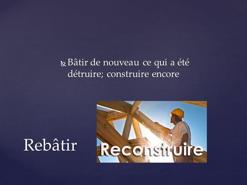  Bâtir de nouveau ce qui a été détruire; construire encore Rebâtir