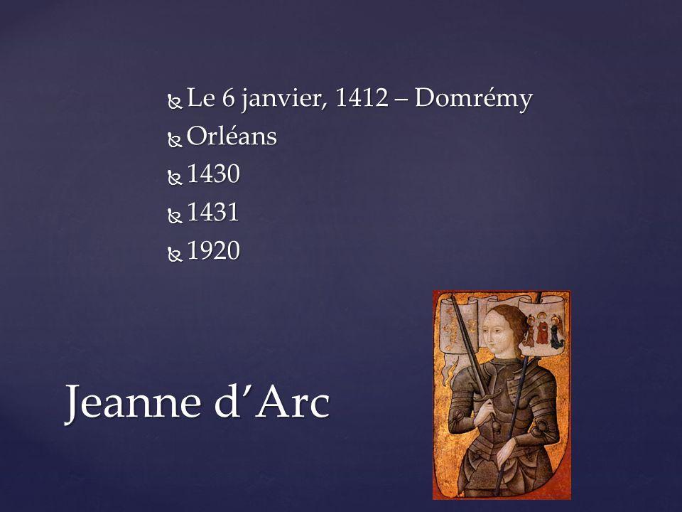  Le 6 janvier, 1412 – Domrémy  Orléans  1430  1431  1920 Jeanne d'Arc