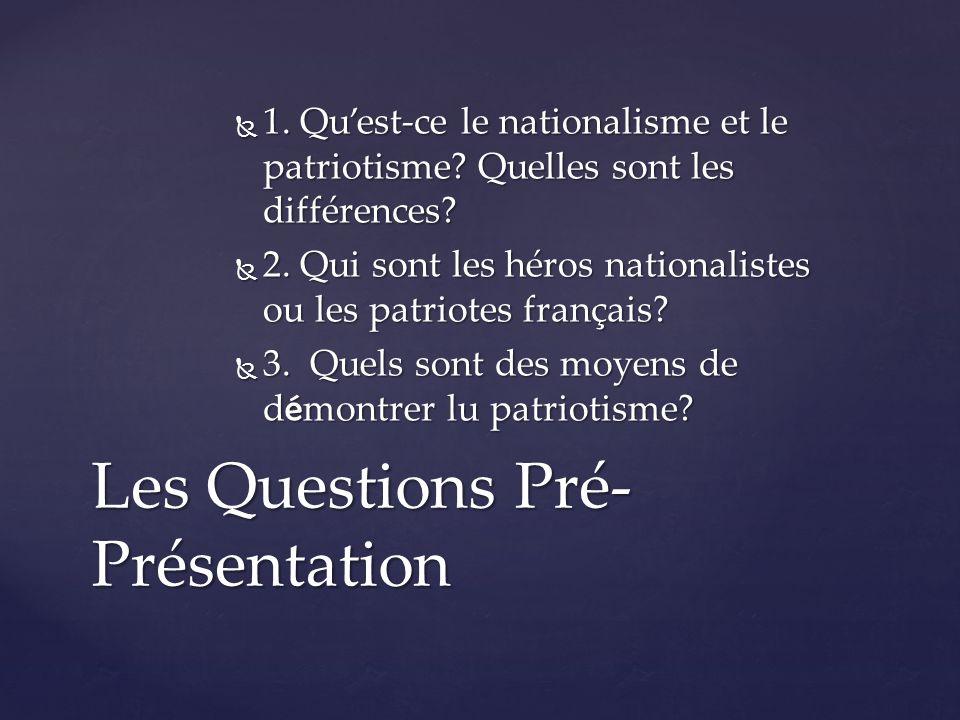 1. Qu'est-ce le nationalisme et le patriotisme? Quelles sont les différences?  2. Qui sont les héros nationalistes ou les patriotes français?  3.