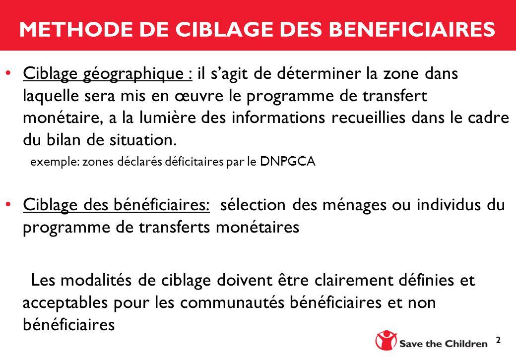 2 METHODE DE CIBLAGE DES BENEFICIAIRES Ciblage géographique : il s'agit de déterminer la zone dans laquelle sera mis en œuvre le programme de transfert monétaire, a la lumière des informations recueillies dans le cadre du bilan de situation.