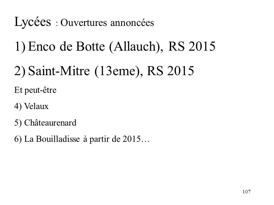 107 Lycées : Ouvertures annoncées 1)Enco de Botte (Allauch), RS 2015 2)Saint-Mitre (13eme), RS 2015 Et peut-être 4) Velaux 5) Châteaurenard 6) La Bouilladisse à partir de 2015…
