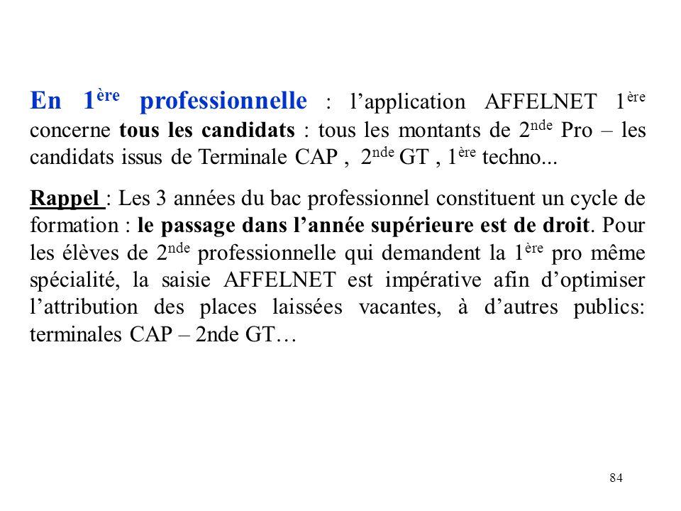 84 En 1 ère professionnelle : l'application AFFELNET 1 ère concerne tous les candidats : tous les montants de 2 nde Pro – les candidats issus de Terminale CAP, 2 nde GT, 1 ère techno...