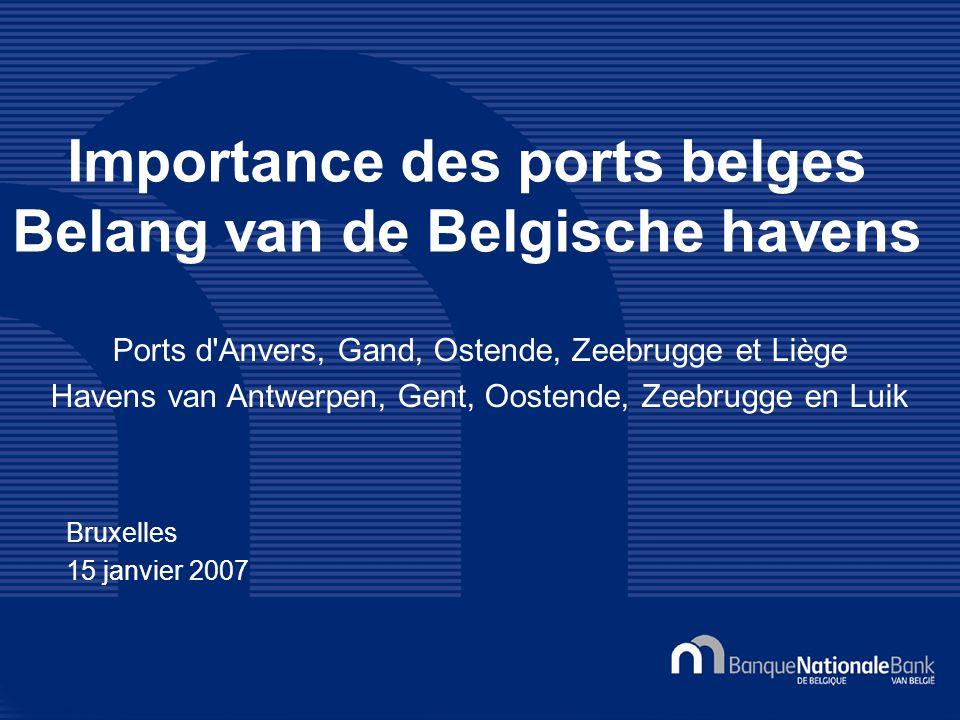Bruxelles 15 janvier 2007 Importance des ports belges Belang van de Belgische havens Ports d Anvers, Gand, Ostende, Zeebrugge et Liège Havens van Antwerpen, Gent, Oostende, Zeebrugge en Luik