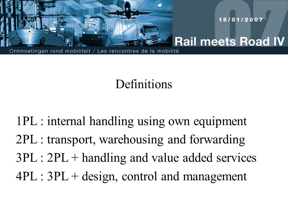 Definitions 1PL : internal handling using own equipment 2PL : transport, warehousing and forwarding 3PL : 2PL + handling and value added services 4PL : 3PL + design, control and management