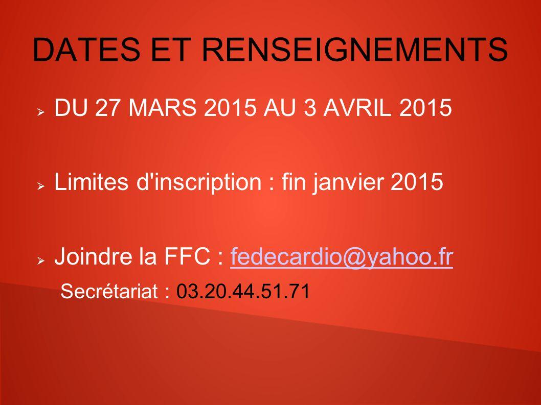 DATES ET RENSEIGNEMENTS  DU 27 MARS 2015 AU 3 AVRIL 2015  Limites d inscription : fin janvier 2015  Joindre la FFC : fedecardio@yahoo.frfedecardio@yahoo.fr Secrétariat : 03.20.44.51.71