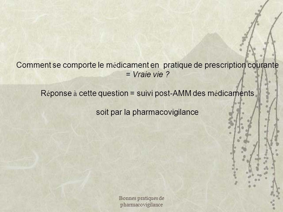 Bonnes pratiques de pharmacovigilance Comment se comporte le m é dicament en pratique de prescription courante = Vraie vie ?  R é ponse à cette quest