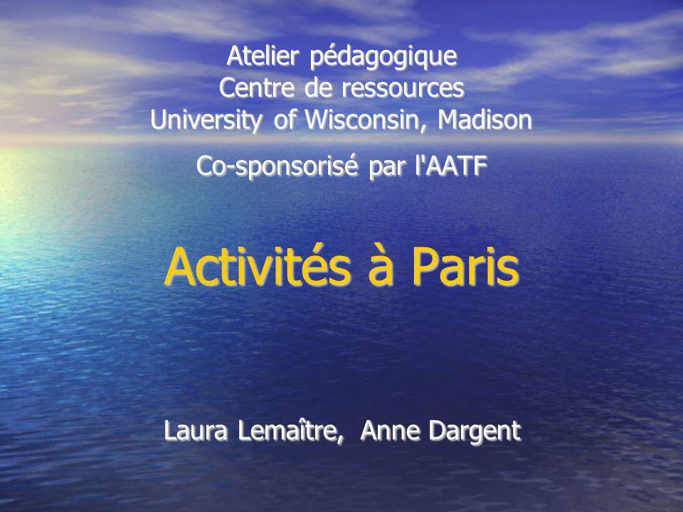 Atelier pédagogique Centre de ressources University of Wisconsin, Madison Co-sponsorisé par l'AATF Activités à Paris Laura Lemaître, Anne Dargent