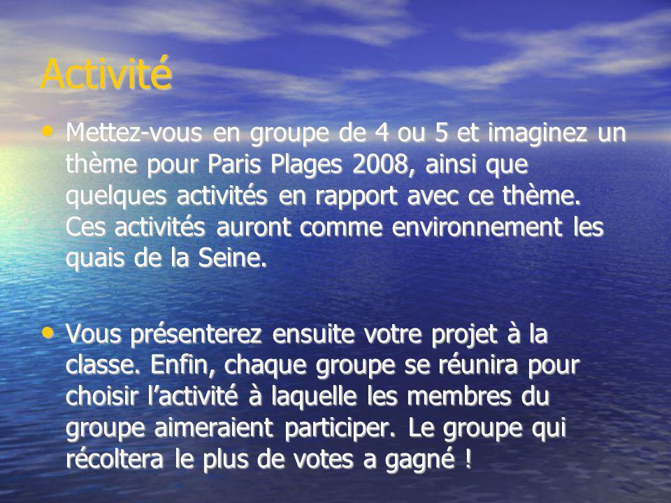 Activité Mettez-vous en groupe de 4 ou 5 et imaginez un thème pour Paris Plages 2008, ainsi que quelques activités en rapport avec ce thème. Ces activ