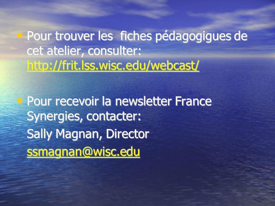 Pour trouver les fiches pédagogigues de cet atelier, consulter: http://frit.lss.wisc.edu/webcast/ Pour trouver les fiches pédagogigues de cet atelier, consulter: http://frit.lss.wisc.edu/webcast/ http://frit.lss.wisc.edu/webcast/ Pour recevoir la newsletter France Synergies, contacter: Pour recevoir la newsletter France Synergies, contacter: Sally Magnan, Director ssmagnan@wisc.edu
