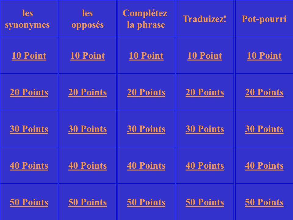 les opposés Traduizez!Pot-pourri 10 Point 20 Points 30 Points 40 Points 50 Points 10 Point 20 Points 30 Points 40 Points 50 Points 30 Points 40 Points 50 Points Complétez la phrase les synonymes