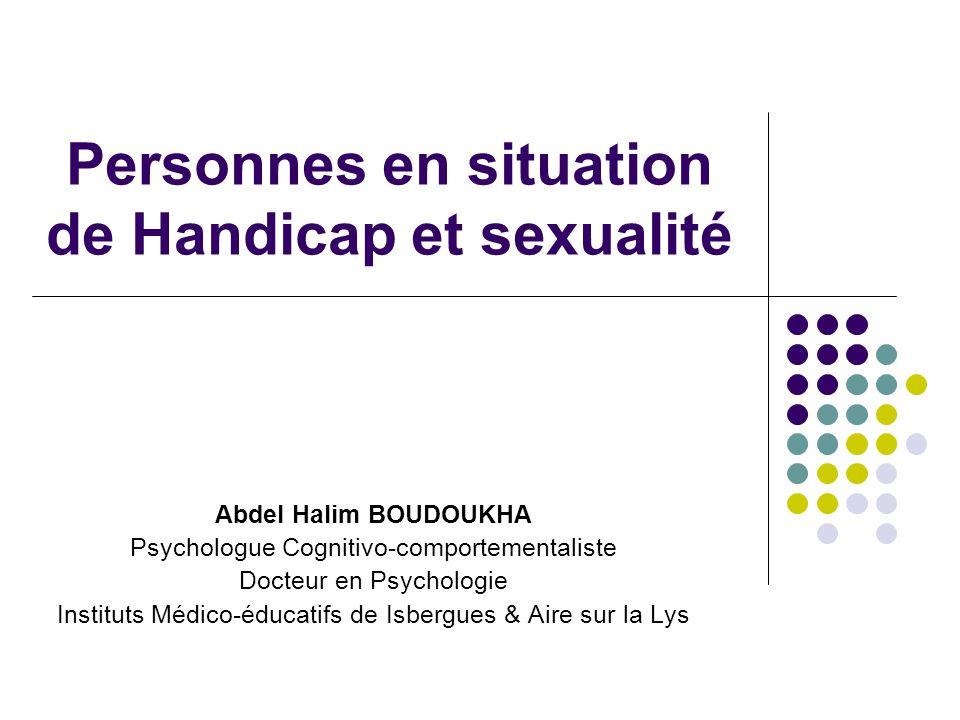 Personnes en situation de Handicap et sexualité Abdel Halim BOUDOUKHA Psychologue Cognitivo-comportementaliste Docteur en Psychologie Instituts Médico