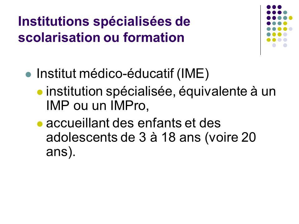 Institutions spécialisées de scolarisation ou formation Institut médico-éducatif (IME) institution spécialisée, équivalente à un IMP ou un IMPro, accueillant des enfants et des adolescents de 3 à 18 ans (voire 20 ans).