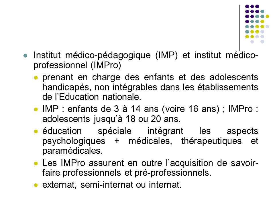 Institut médico-pédagogique (IMP) et institut médico- professionnel (IMPro) prenant en charge des enfants et des adolescents handicapés, non intégrables dans les établissements de l'Education nationale.