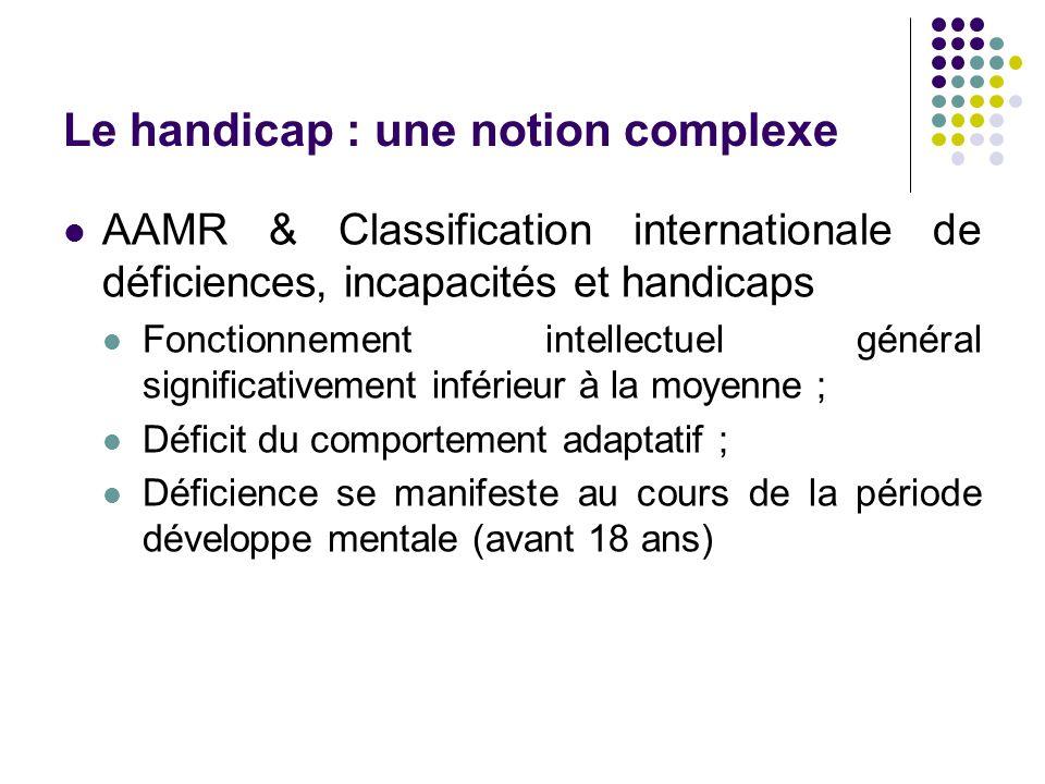 Le handicap : une notion complexe AAMR & Classification internationale de déficiences, incapacités et handicaps Fonctionnement intellectuel général si