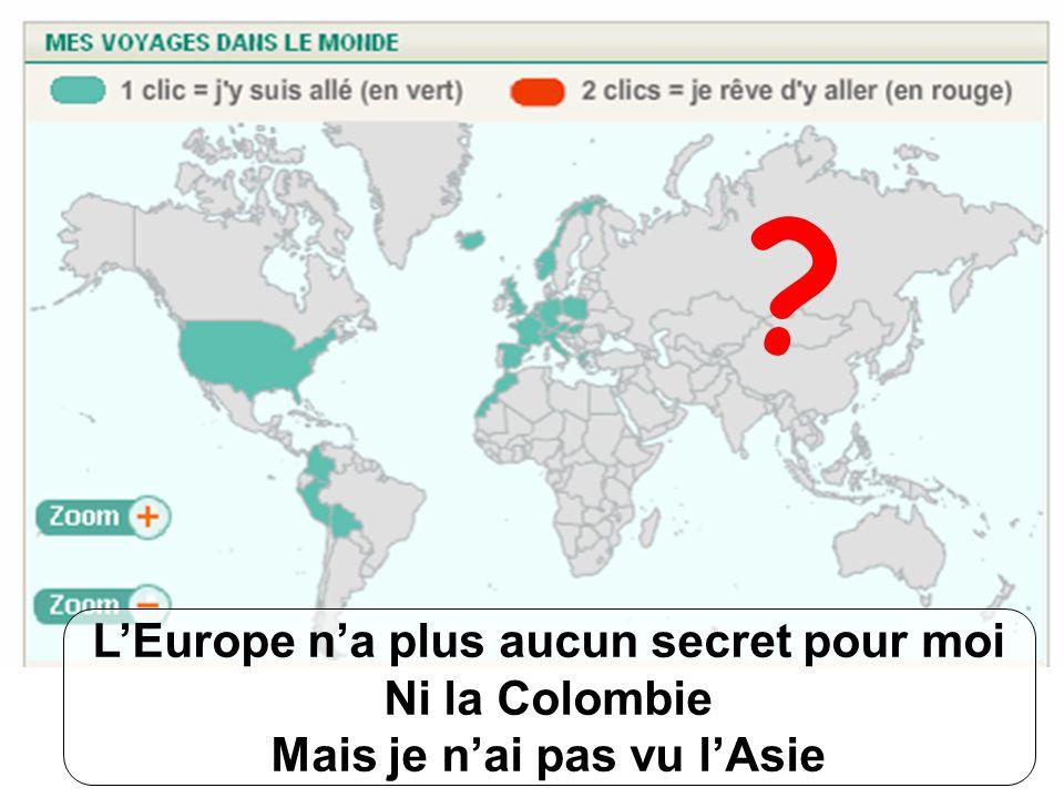 L'Europe n'a plus aucun secret pour moi Ni la Colombie Mais je n'ai pas vu l'Asie