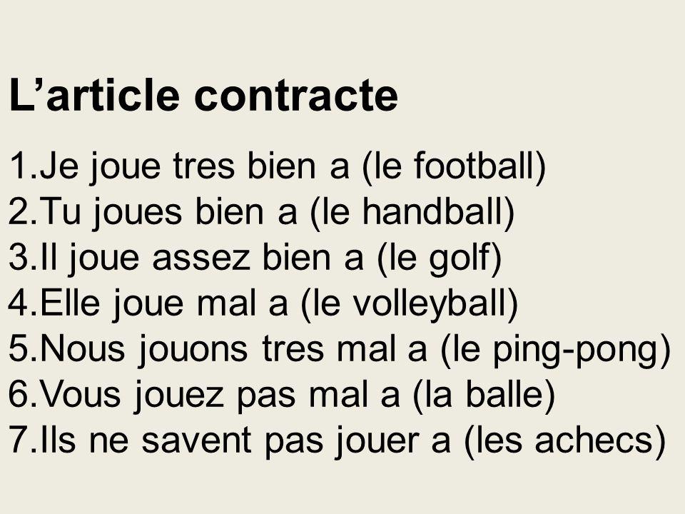 L'article contracte 1.Je joue tres bien a (le football) 2.Tu joues bien a (le handball) 3.Il joue assez bien a (le golf) 4.Elle joue mal a (le volleyb