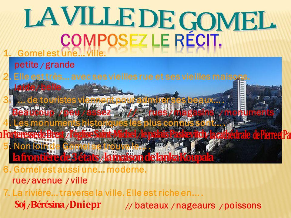 1.Gomel est une... ville. 2. Elle est très... avec ses vieilles rue et ses vieilles maisons. 3.... de touristes viennent pour admirer ses beaux.... 4.