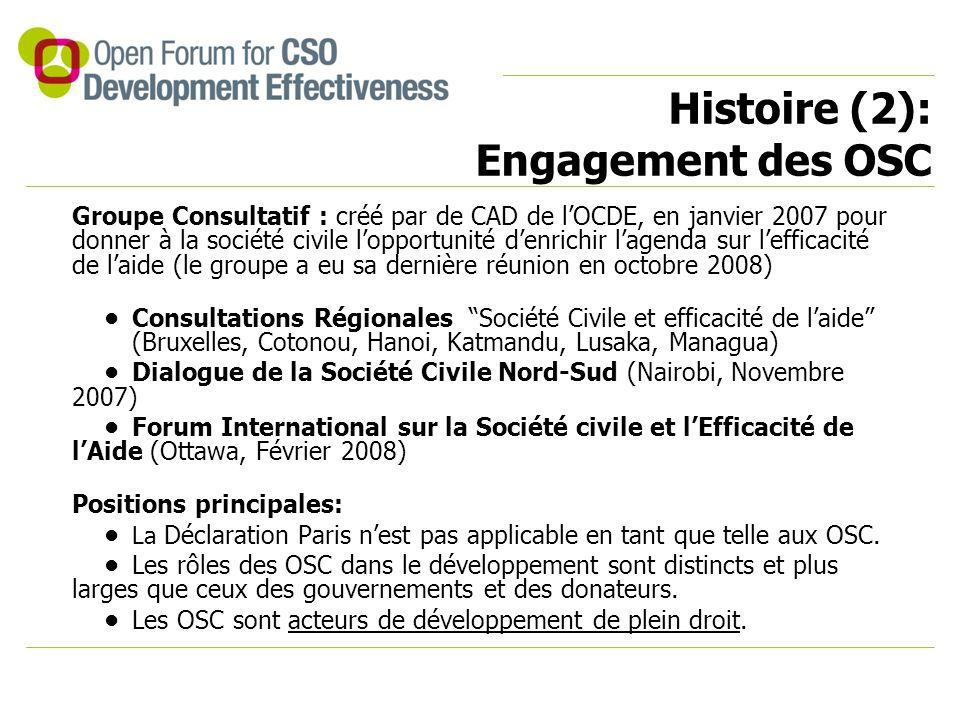 Histoire (2): Engagement des OSC Groupe Consultatif : créé par de CAD de l'OCDE, en janvier 2007 pour donner à la société civile l'opportunité d'enrichir l'agenda sur l'efficacité de l'aide (le groupe a eu sa dernière réunion en octobre 2008) Consultations Régionales Société Civile et efficacité de l'aide (Bruxelles, Cotonou, Hanoi, Katmandu, Lusaka, Managua) Dialogue de la Société Civile Nord-Sud (Nairobi, Novembre 2007) Forum International sur la Société civile et l'Efficacité de l'Aide (Ottawa, Février 2008) Positions principales: La Déclaration Paris n'est pas applicable en tant que telle aux OSC.