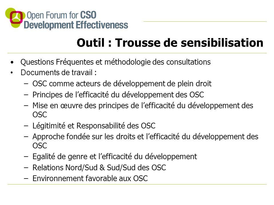 Outil : Trousse de sensibilisation Questions Fréquentes et méthodologie des consultations Documents de travail : –OSC comme acteurs de développement de plein droit –Principes de l'efficacité du développement des OSC –Mise en œuvre des principes de l'efficacité du développement des OSC –Légitimité et Responsabilité des OSC –Approche fondée sur les droits et l'efficacité du développement des OSC –Egalité de genre et l'efficacité du développement –Relations Nord/Sud & Sud/Sud des OSC –Environnement favorable aux OSC