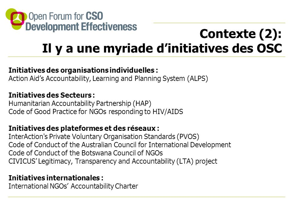 Contexte (2): Il y a une myriade d'initiatives des OSC Initiatives des organisations individuelles : Action Aid's Accountability, Learning and Planning System (ALPS) Initiatives des Secteurs : Humanitarian Accountability Partnership (HAP) Code of Good Practice for NGOs responding to HIV/AIDS Initiatives des plateformes et des réseaux : InterAction s Private Voluntary Organisation Standards (PVOS) Code of Conduct of the Australian Council for International Development Code of Conduct of the Botswana Council of NGOs CIVICUS' Legitimacy, Transparency and Accountability (LTA) project Initiatives internationales : International NGOs' Accountability Charter