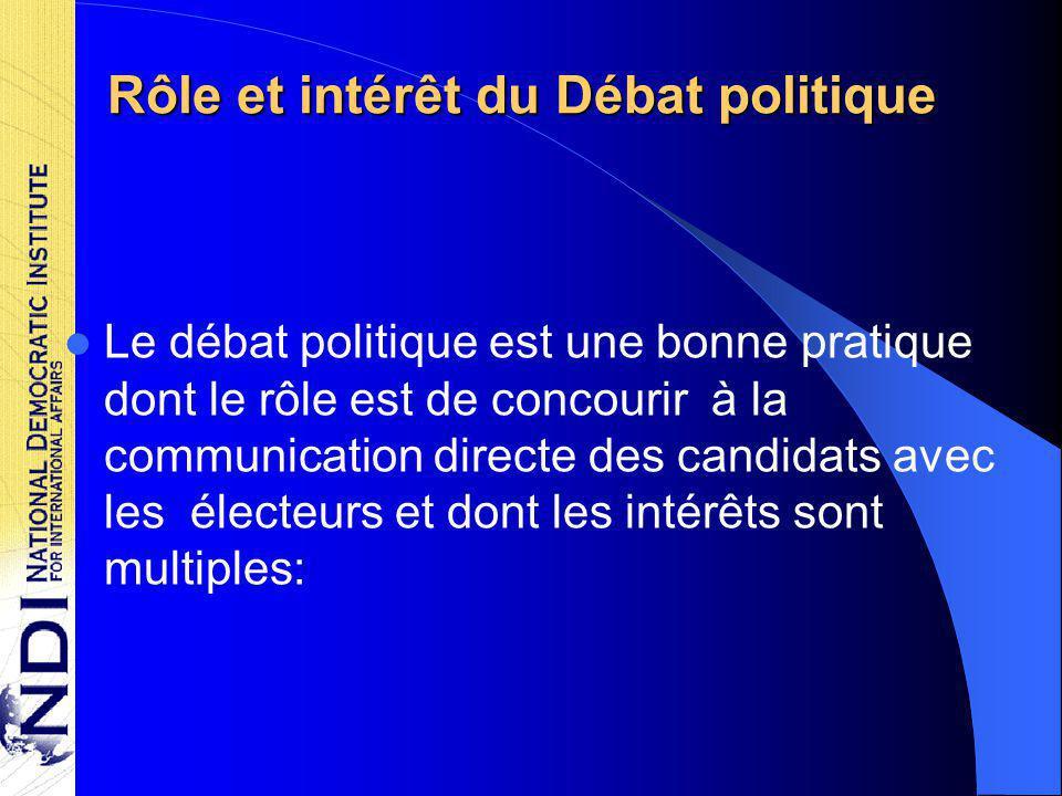 Rôle et intérêt du Débat politique Le débat politique est une bonne pratique dont le rôle est de concourir à la communication directe des candidats avec les électeurs et dont les intérêts sont multiples: