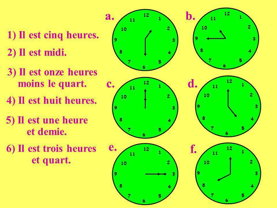 1) Il est cinq heures. 2) Il est midi. 3) Il est onze heures moins le quart. 4) Il est huit heures. 5) Il est une heure et demie. 6) Il est trois heur