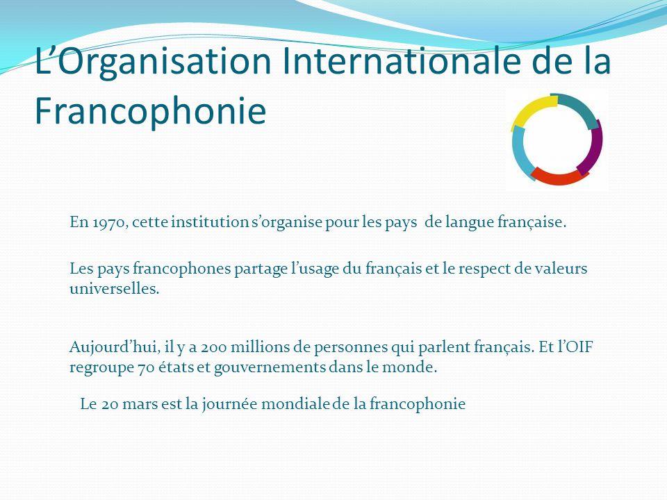 L'Organisation Internationale de la Francophonie En 1970, cette institution s'organise pour les pays de langue française. Les pays francophones partag