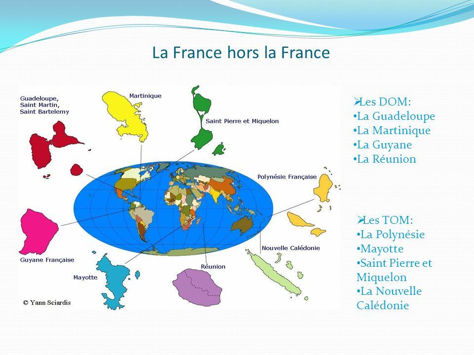 La France hors la France  Les DOM: La Guadeloupe La Martinique La Guyane La Réunion  Les TOM: La Polynésie Mayotte Saint Pierre et Miquelon La Nouvelle Calédonie