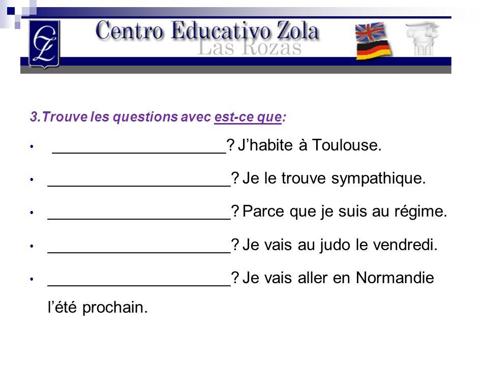 3.Trouve les questions avec est-ce que: ___________________? J'habite à Toulouse. ____________________? Je le trouve sympathique. ____________________