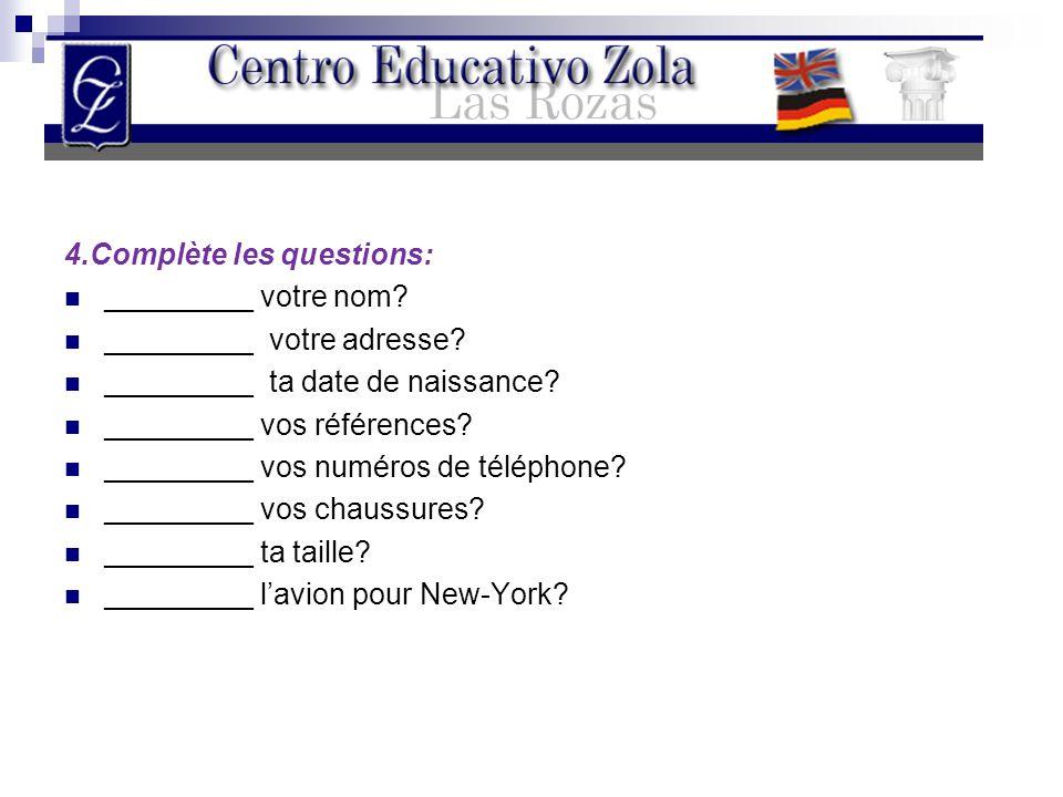 4.Complète les questions: _________ votre nom? _________ votre adresse? _________ ta date de naissance? _________ vos références? _________ vos numéro