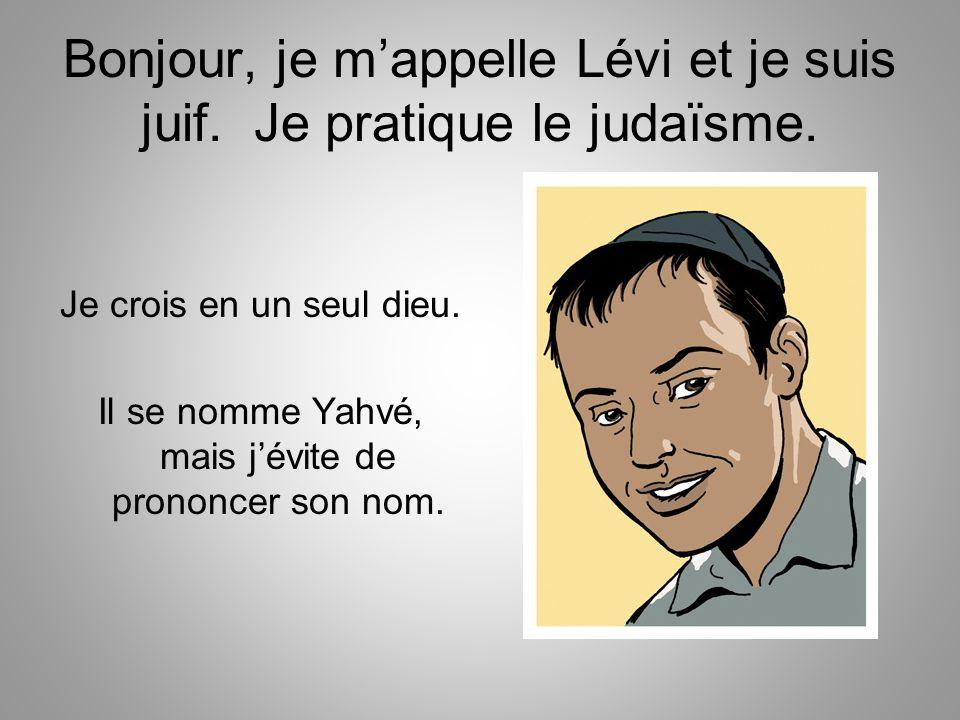 Bonjour, je m'appelle Lévi et je suis juif. Je pratique le judaïsme. Je crois en un seul dieu. Il se nomme Yahvé, mais j'évite de prononcer son nom.