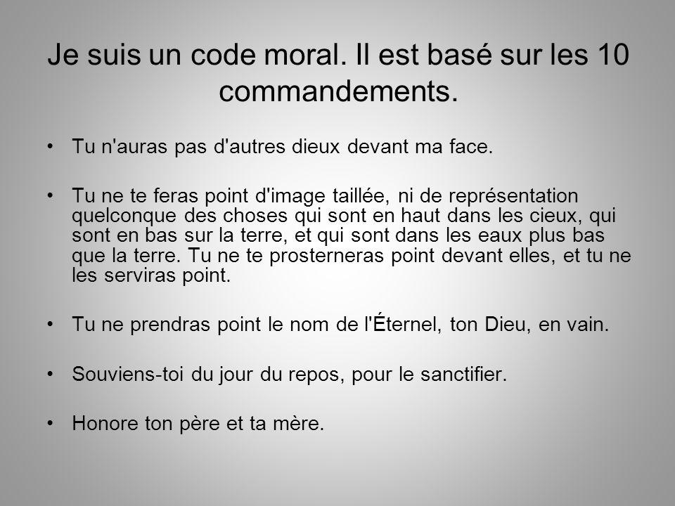 Je suis un code moral. Il est basé sur les 10 commandements. Tu n'auras pas d'autres dieux devant ma face. Tu ne te feras point d'image taillée, ni de