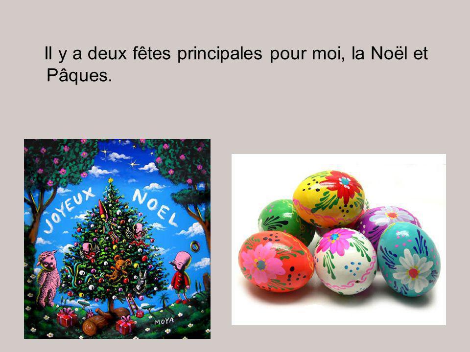 Il y a deux fêtes principales pour moi, la Noël et Pâques.