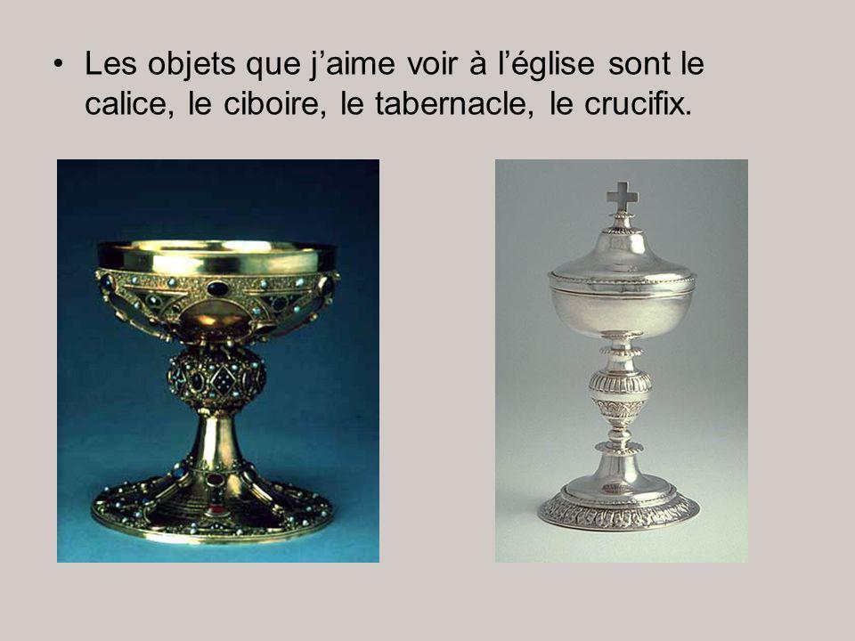 Les objets que j'aime voir à l'église sont le calice, le ciboire, le tabernacle, le crucifix.