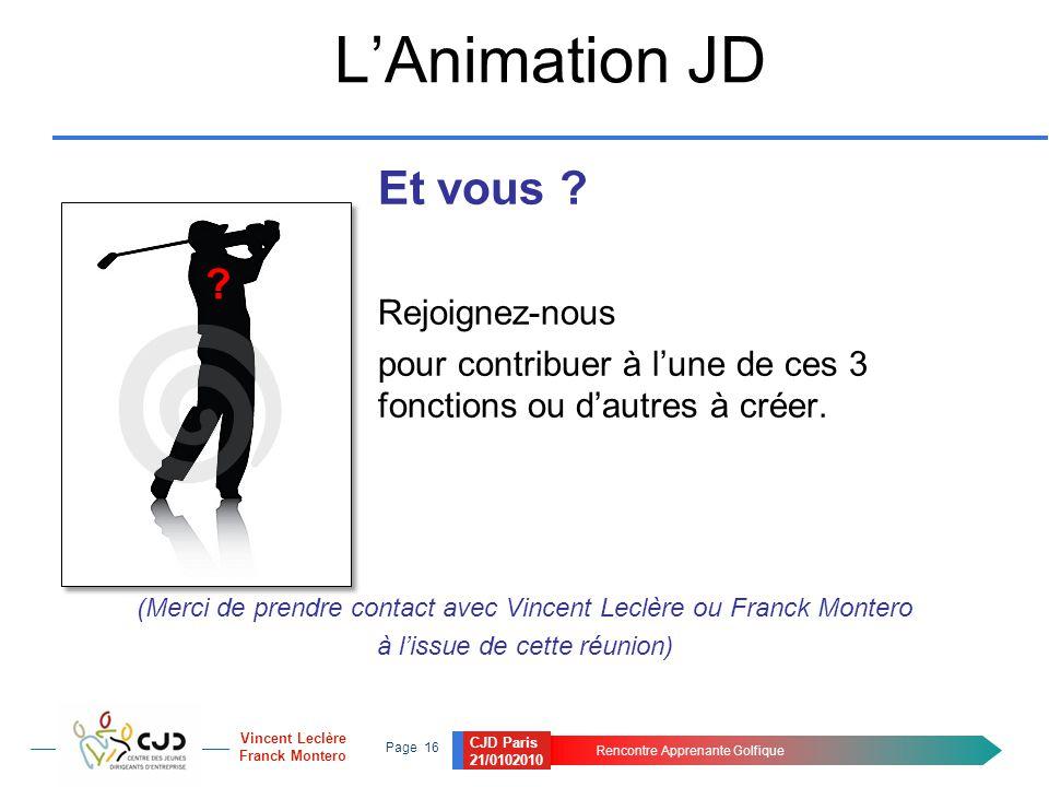 CJD Paris 21/0102010 Rencontre Apprenante Golfique Page 16 Vincent Leclère Franck Montero L'Animation JD Et vous ? Rejoignez-nous pour contribuer à l'