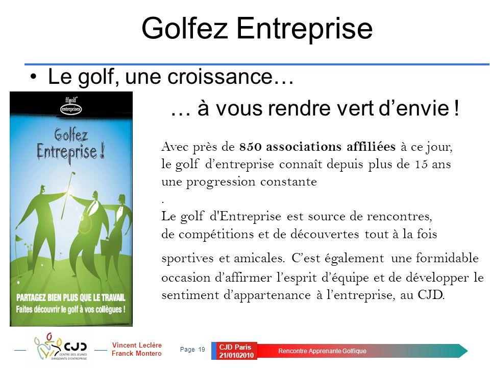 CJD Paris 21/0102010 Rencontre Apprenante Golfique Page 19 Vincent Leclère Franck Montero Golfez Entreprise Le golf, une croissance… … à vous rendre vert d'envie .