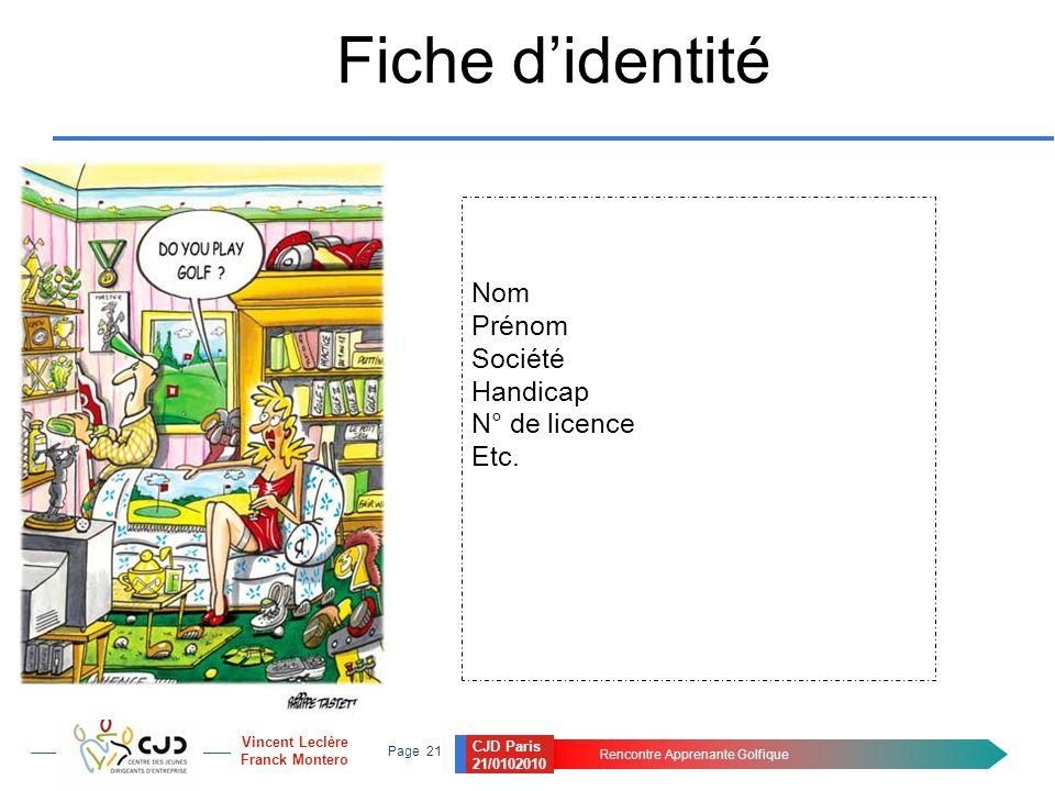 CJD Paris 21/0102010 Rencontre Apprenante Golfique Page 21 Vincent Leclère Franck Montero Fiche d'identité Nom Prénom Société Handicap N° de licence Etc.