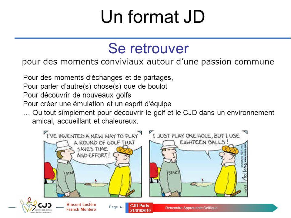 CJD Paris 21/0102010 Rencontre Apprenante Golfique Page 4 Vincent Leclère Franck Montero Un format JD Se retrouver pour des moments conviviaux autour