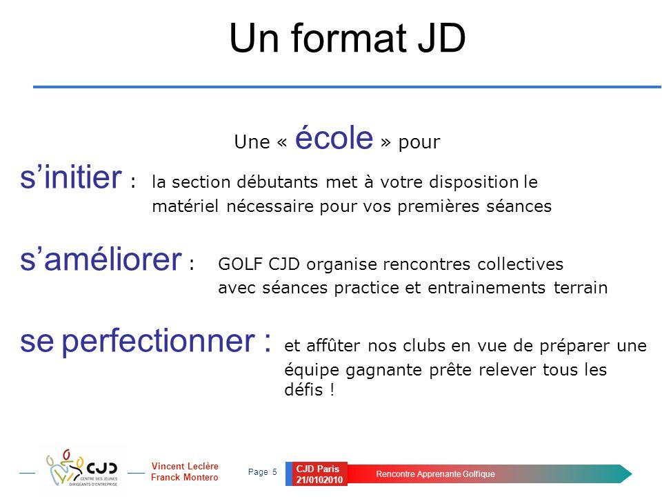 CJD Paris 21/0102010 Rencontre Apprenante Golfique Page 5 Vincent Leclère Franck Montero Un format JD Une « école » pour s'initier : la section débuta
