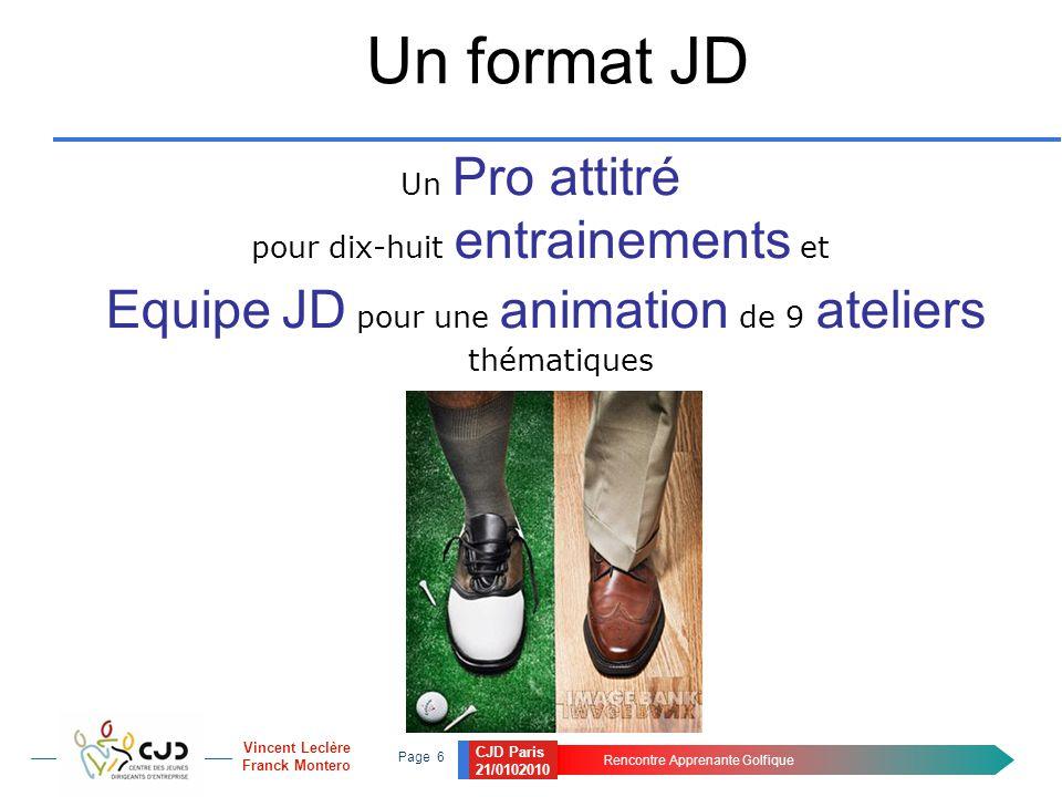 CJD Paris 21/0102010 Rencontre Apprenante Golfique Page 6 Vincent Leclère Franck Montero Un format JD Un Pro attitré pour dix-huit entrainements et Equipe JD pour une animation de 9 ateliers thématiques