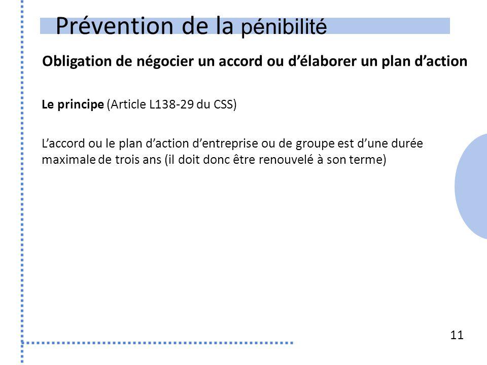 Prévention de la pénibilité Obligation de négocier un accord ou d'élaborer un plan d'action 11 Le principe (Article L138-29 du CSS) L'accord ou le pla