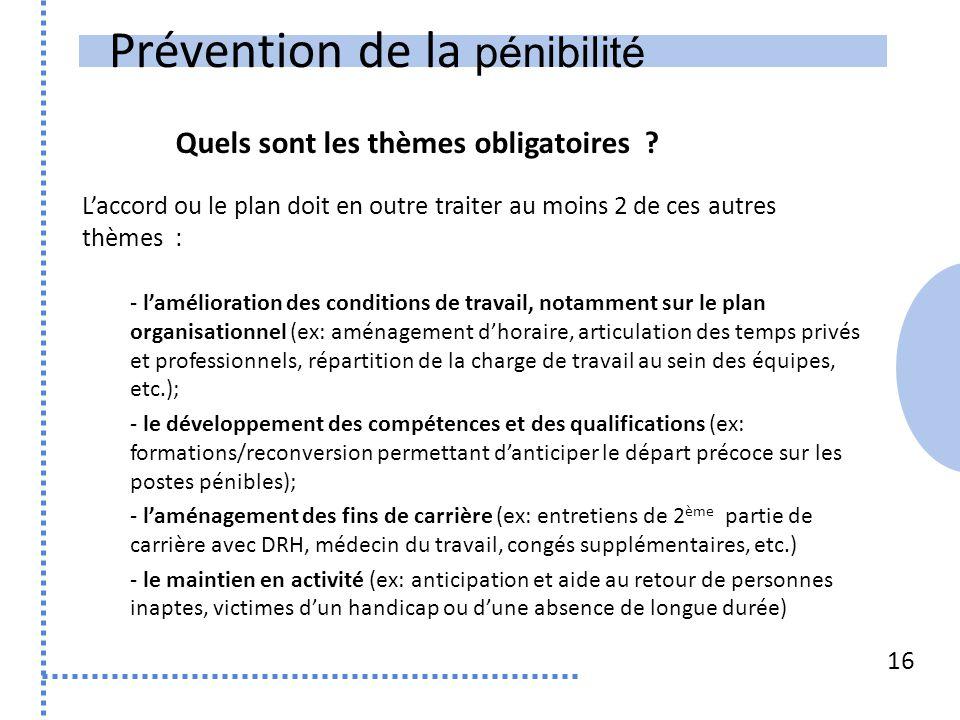 Prévention de la pénibilité 16 L'accord ou le plan doit en outre traiter au moins 2 de ces autres thèmes : - l'amélioration des conditions de travail,